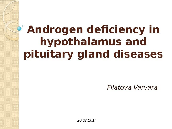 Androgen deficiency in hypothalamus and pituitary gland diseases Filatova Varvara 20. 02. 2017