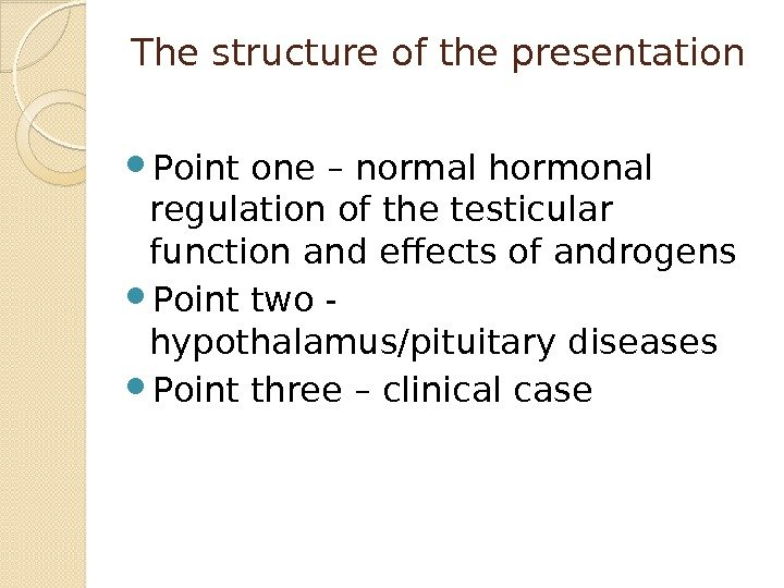 The structure of the presentation Point one – normal hormonal regulation of the testicular
