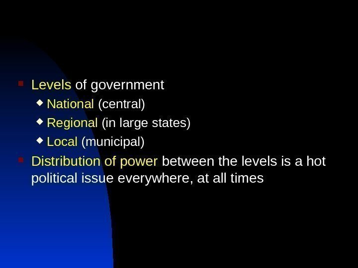 Levels of government National (central) Regional (in large states) Local (municipal) Distribution of