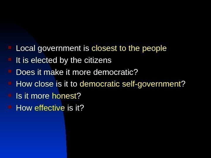 Local government is closest to the people It is elected by the citizens
