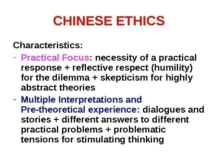 CHINESE ETHICS Characteristics: - Practical Focus : necessity of a practical response + reflective