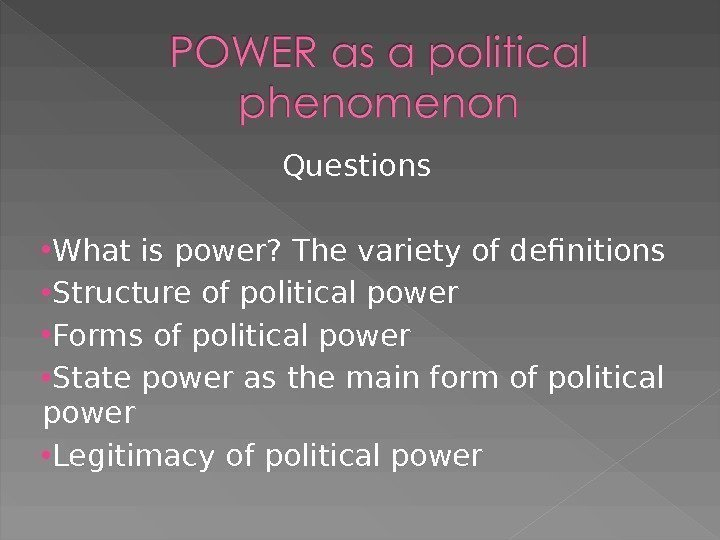 Questions What is power? The variety of definitions Structure of political power Forms of