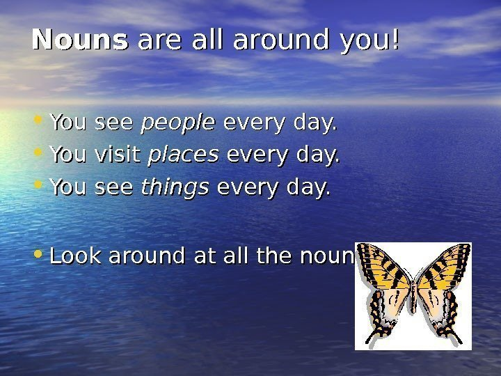 Nouns are all around you! • You see people every day.  • You