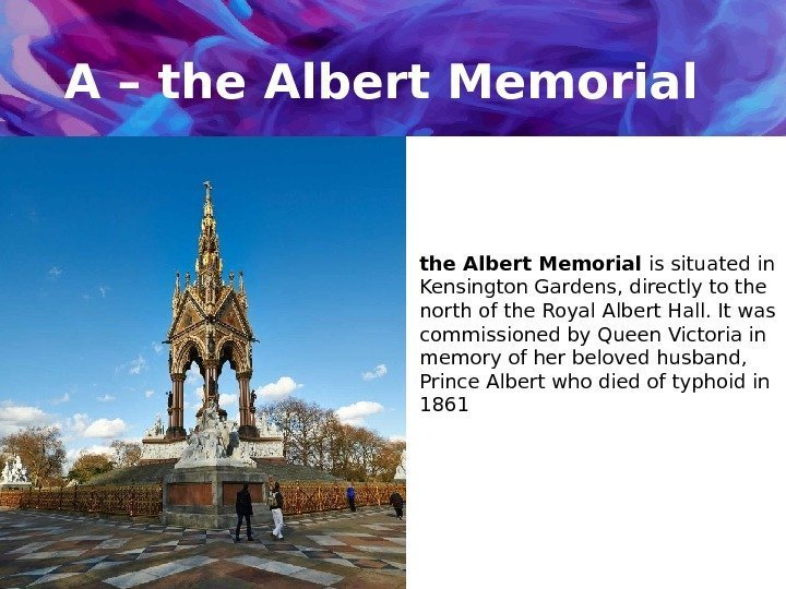 A – the Albert Memorial is situated in Kensington Gardens, directly to the north