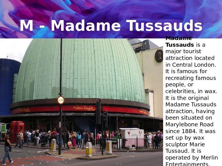 M - Madame Tussauds is a major tourist attraction located in Central London.