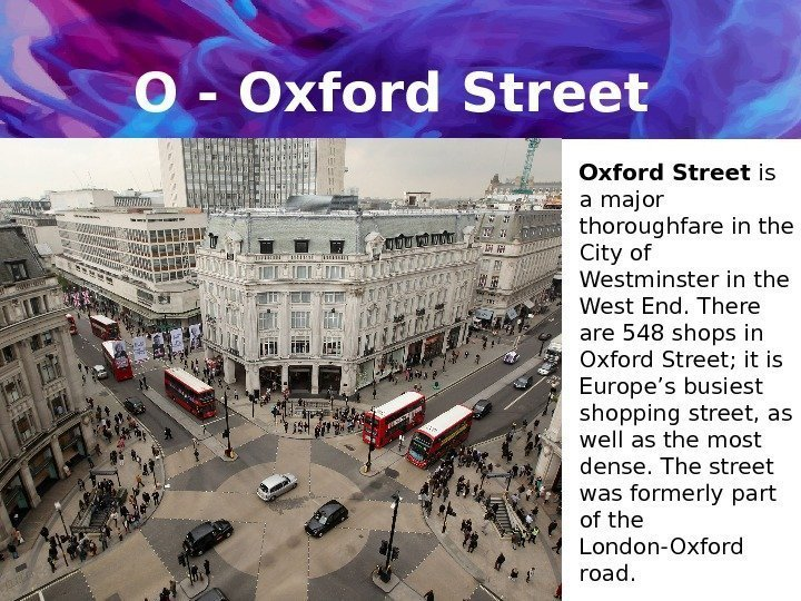 O - Oxford Street is a major thoroughfare in the City of Westminster in