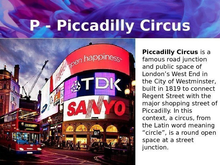P - Piccadilly Circus is a famous road junction and public space of London's