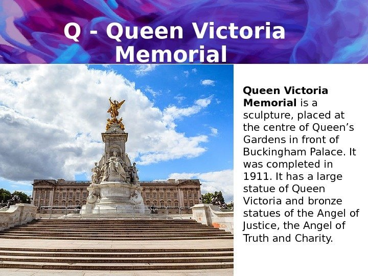 Q - Queen Victoria Memorial is a sculpture, placed at the centre of Queen's