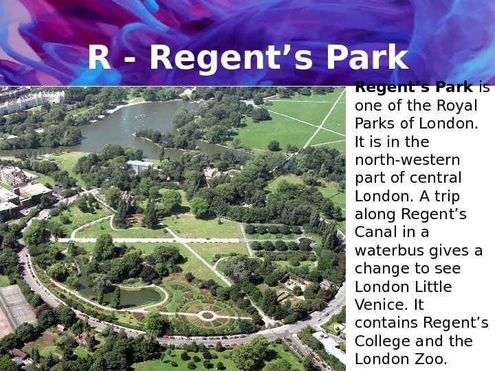R - Regent's Park is one of the Royal Parks of London.  It
