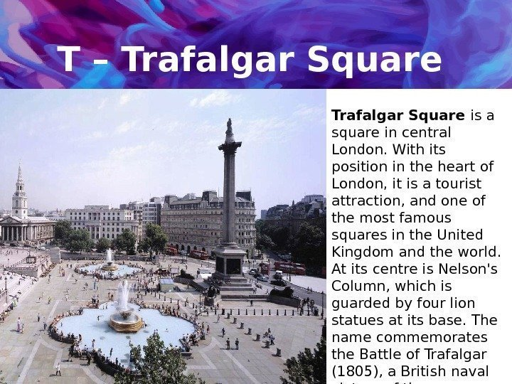 T – Trafalgar Square is a square in central London. With its position in