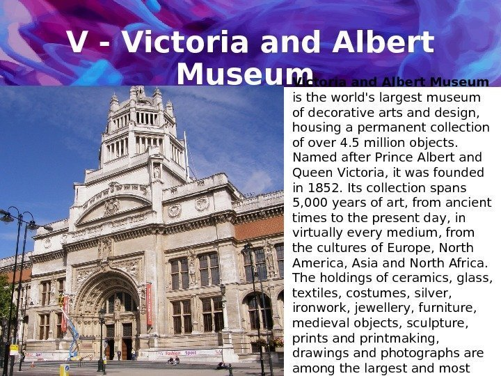 V - Victoria and Albert Museum  is the world's largest museum of decorative
