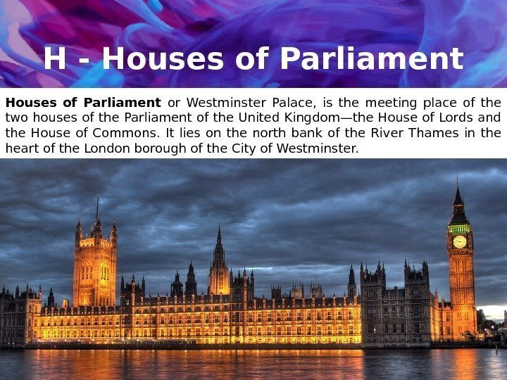 H - Houses of Parliament or Westminster Palace,  is the meeting place of