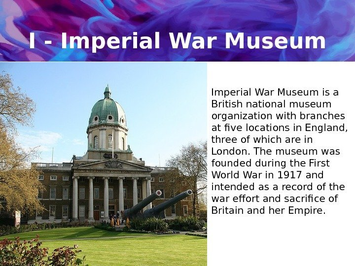 I - Imperial War Museum is a British national museum organization with branches at