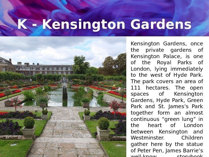 K - Kensington Gardens,  once the private gardens of Kensington Palace,  is