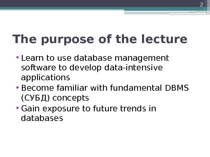 The purpose of the lecture • Learn to use database management software to develop