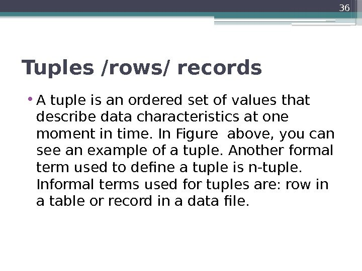Tuples /rows/ records • A tuple is an ordered set of values that describe