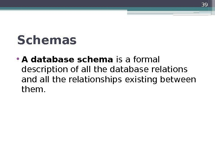 Schemas  • A database schema is a formal description of all the