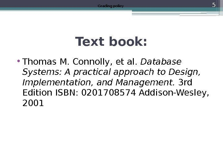Text book:  • Thomas M. Connolly, et al.  Database Systems: A practical