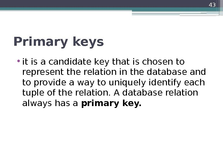 Primary keys • it is a candidate key that is chosen to represent the
