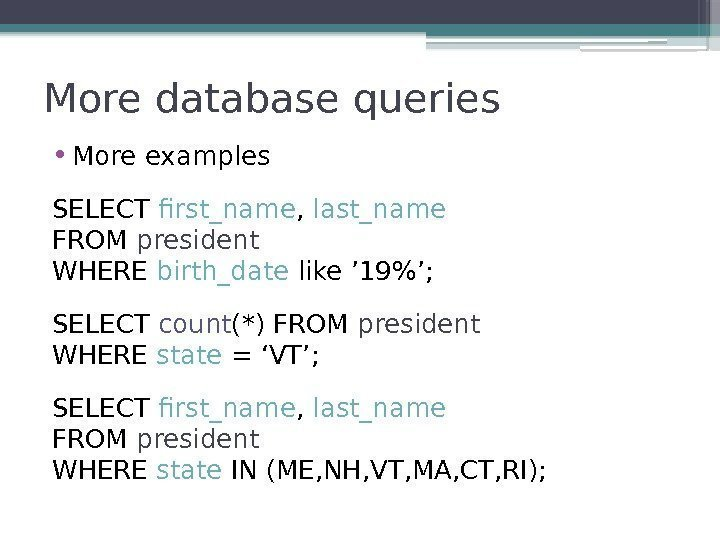 More database queries • More examples SELECT first_name ,  last_name FROM president WHERE