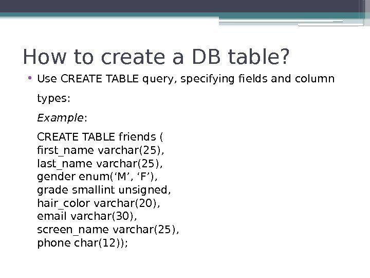 How to create a DB table?  • Use CREATE TABLE query, specifying fields