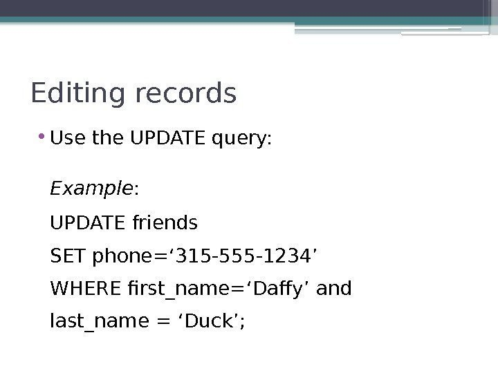 Editing records • Use the UPDATE query: Example : UPDATE friends SET phone=' 315