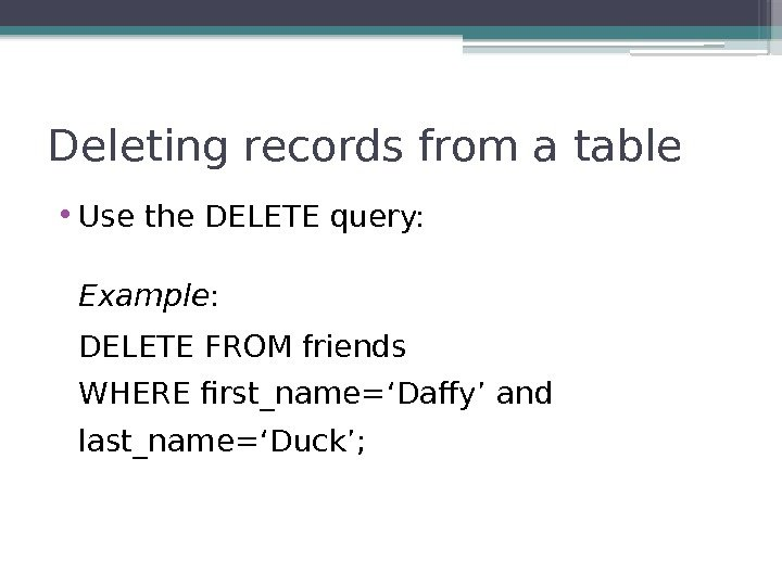 Deleting records from a table • Use the DELETE query: Example : DELETE FROM