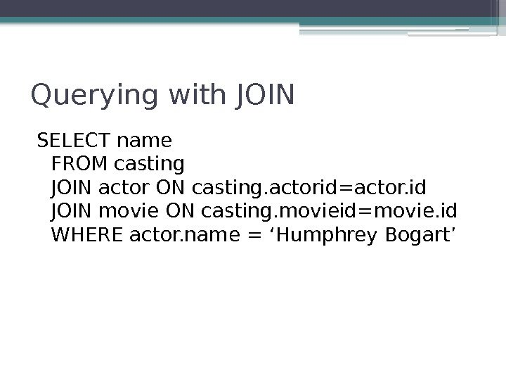 Querying with JOIN SELECT name FROM casting JOIN actor ON casting. actorid=actor. id JOIN