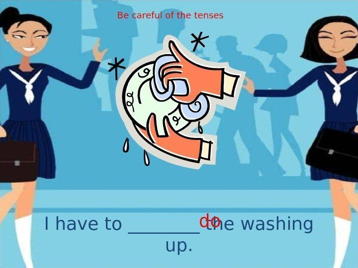 I have to ____ the washing up. do. Be careful of the tenses