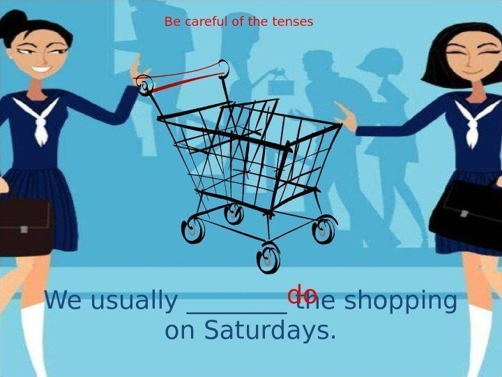 We usually ____ the shopping on Saturdays. do. Be careful of the tenses