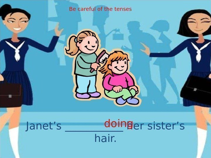 Janet's ______ her sister's hair. doing. Be careful of the tenses