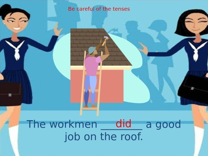 The workmen ____ a good job on the roof. did. Be careful of the