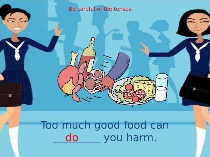 Too much good food can _____ you harm. do Be careful of the tenses