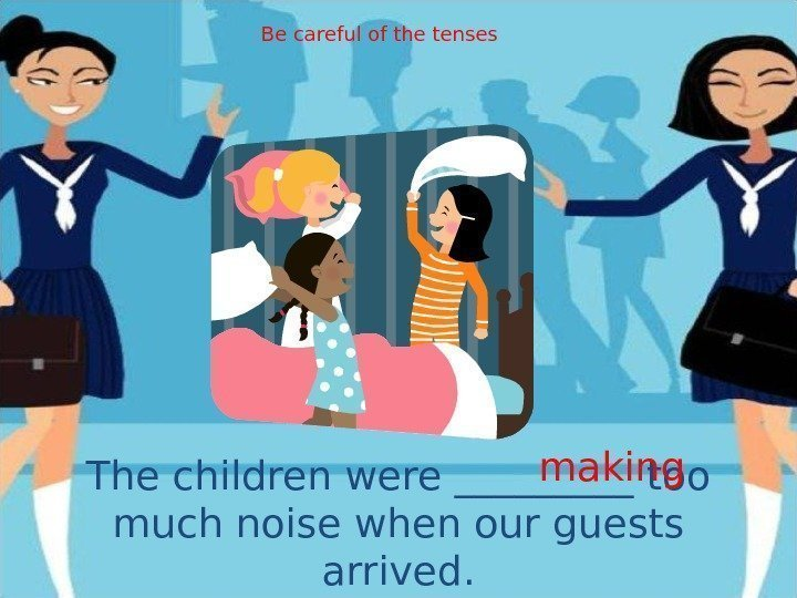 The children were _____ too much noise when our guests arrived. making. Be careful