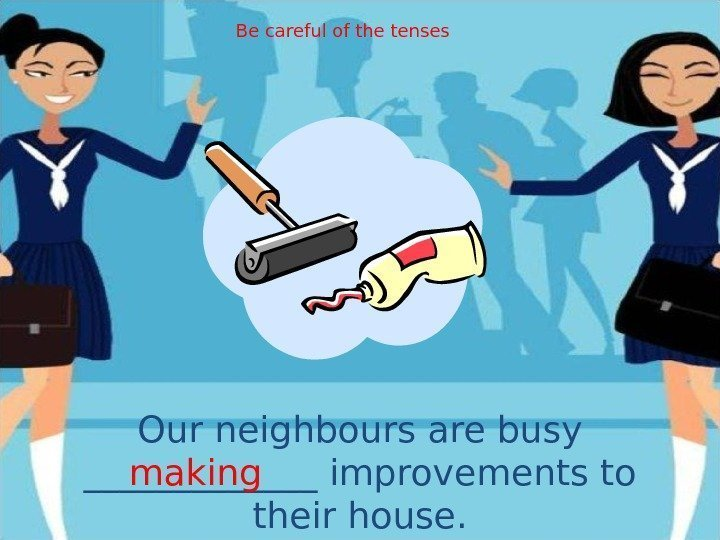 Our neighbours are busy _______ improvements to their house. making Be careful of the
