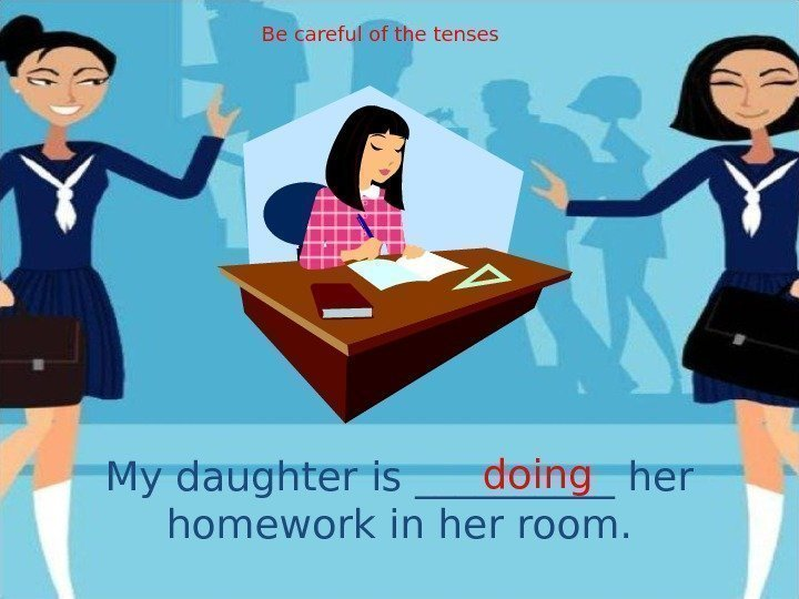 My daughter is _____ her homework in her room. doing. Be careful of the