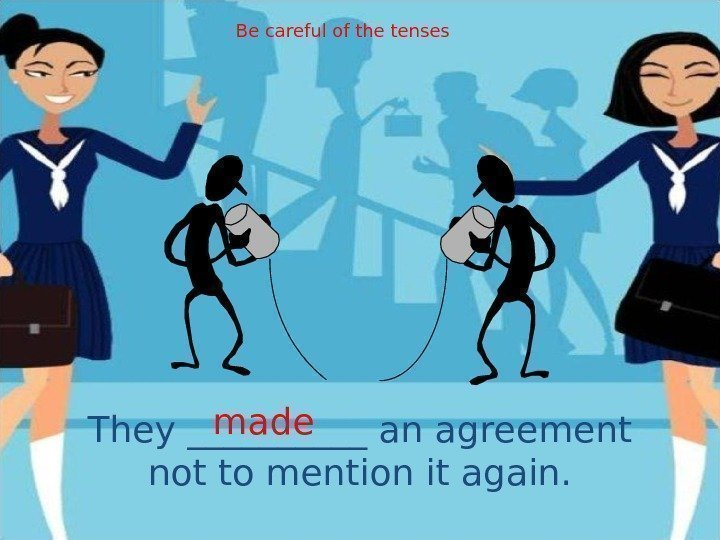 They _____ an agreement not to mention it again. made Be careful of the