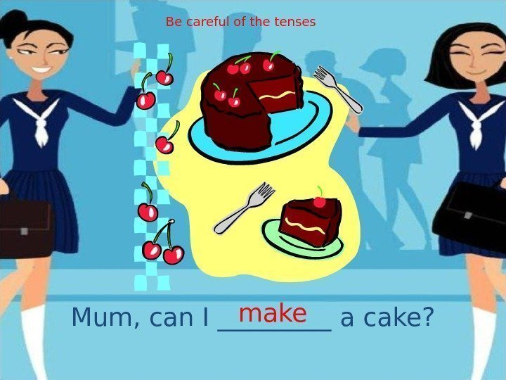 Mum, can I _____ a cake? make. Be careful of the tenses