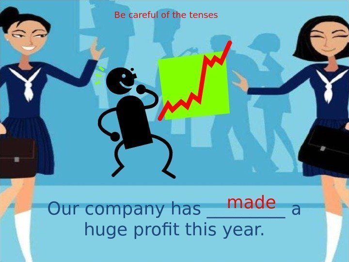 Our company has _____ a huge profit this year. made. Be careful of the