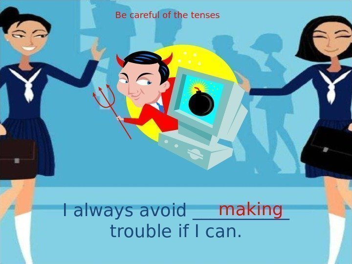I always avoid ______ trouble if I can. making. Be careful of the tenses