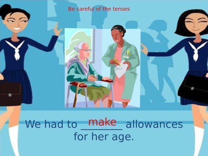 We had to ____ allowances for her age. make. Be careful of the tenses