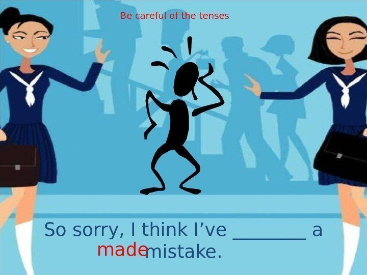 So sorry, I think I've ____ a mistake. made Be careful of the tenses