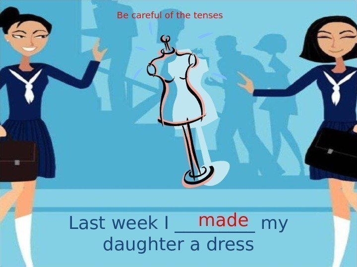 Last week I _____ my daughter a dress made. Be careful of the tenses
