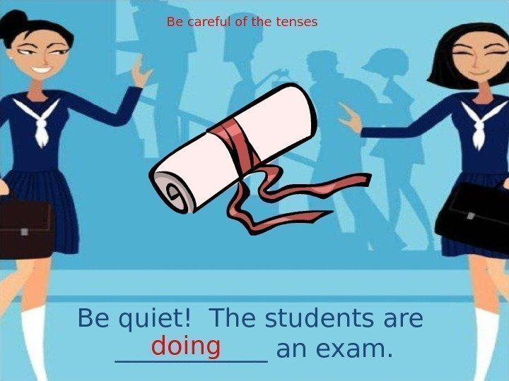 Be quiet! The students are ______ an exam. doing Be careful of the tenses