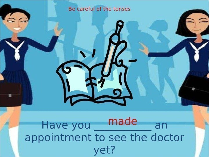 Have you ______ an appointment to see the doctor yet? made. Be careful of