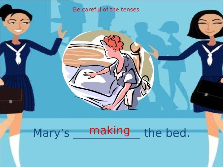 Mary's ______ the bed. making. Be careful of the tenses