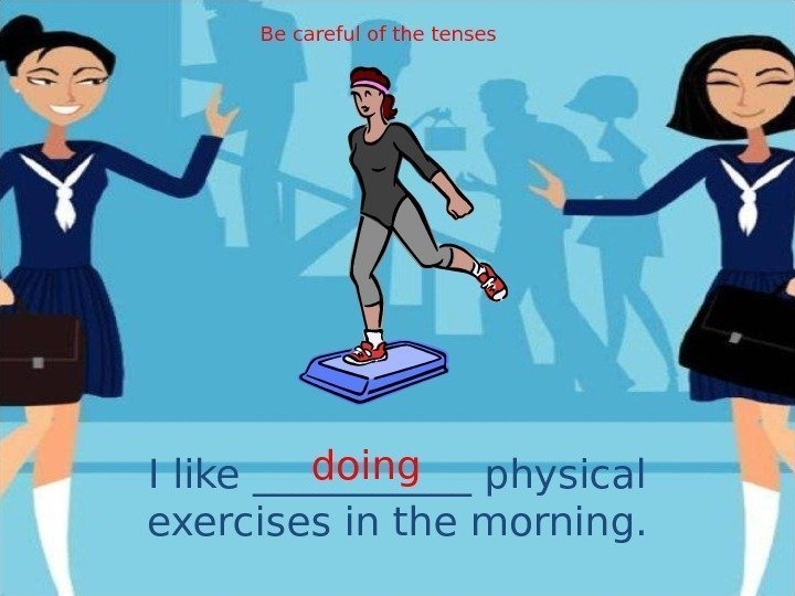 I like ______ physical exercises in the morning. doing. Be careful of the tenses