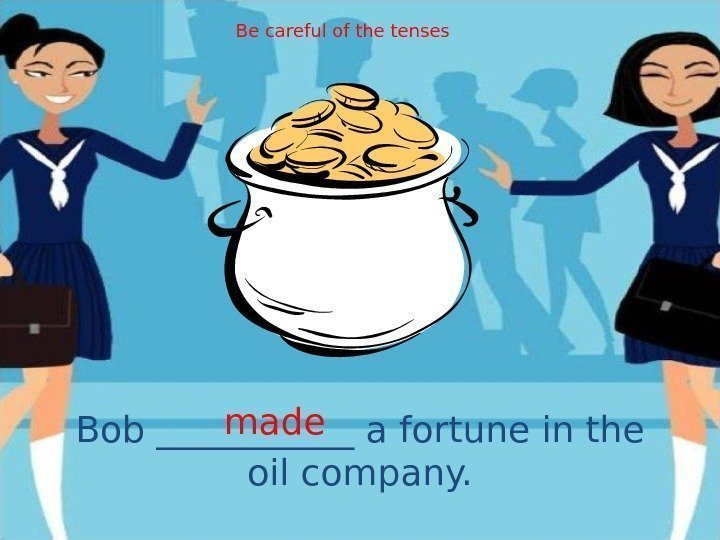Bob ______ a fortune in the oil company. made Be careful of the tenses