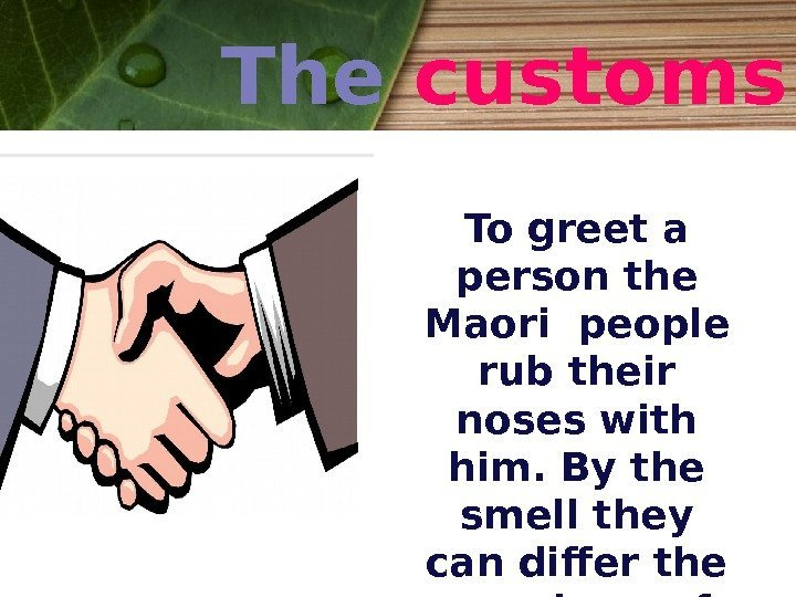 The customs To greet a person the Maori people rub their noses with him.