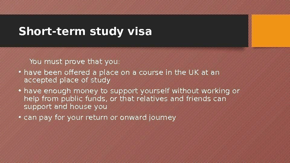 Short-term study visa You must prove that you:  • have been offered a